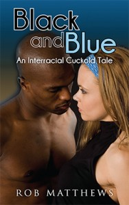 Black and Blue, An Interracial Cuckold Tale by Rob Matthews